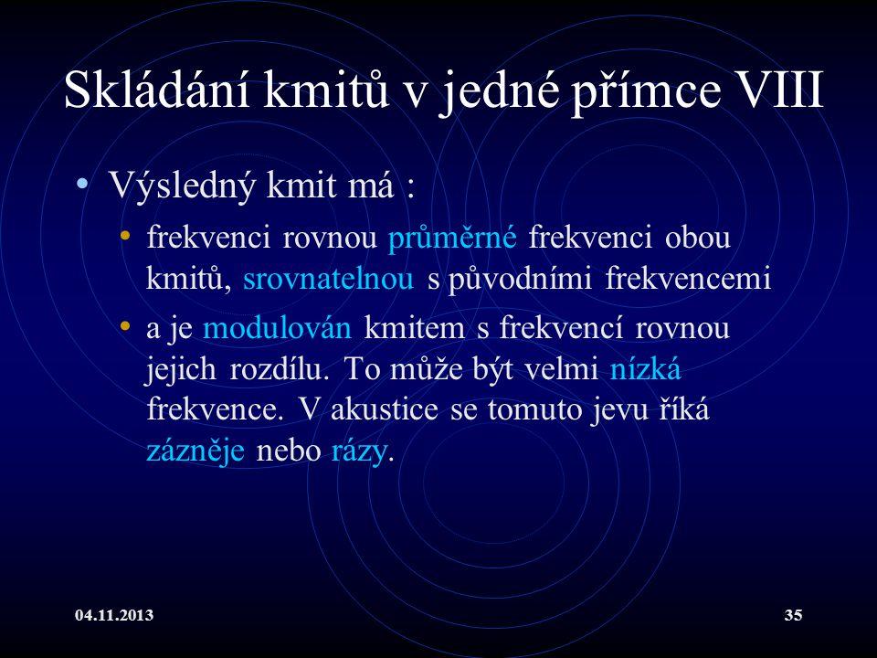 04.11.201335 Skládání kmitů v jedné přímce VIII Výsledný kmit má : frekvenci rovnou průměrné frekvenci obou kmitů, srovnatelnou s původními frekvencem