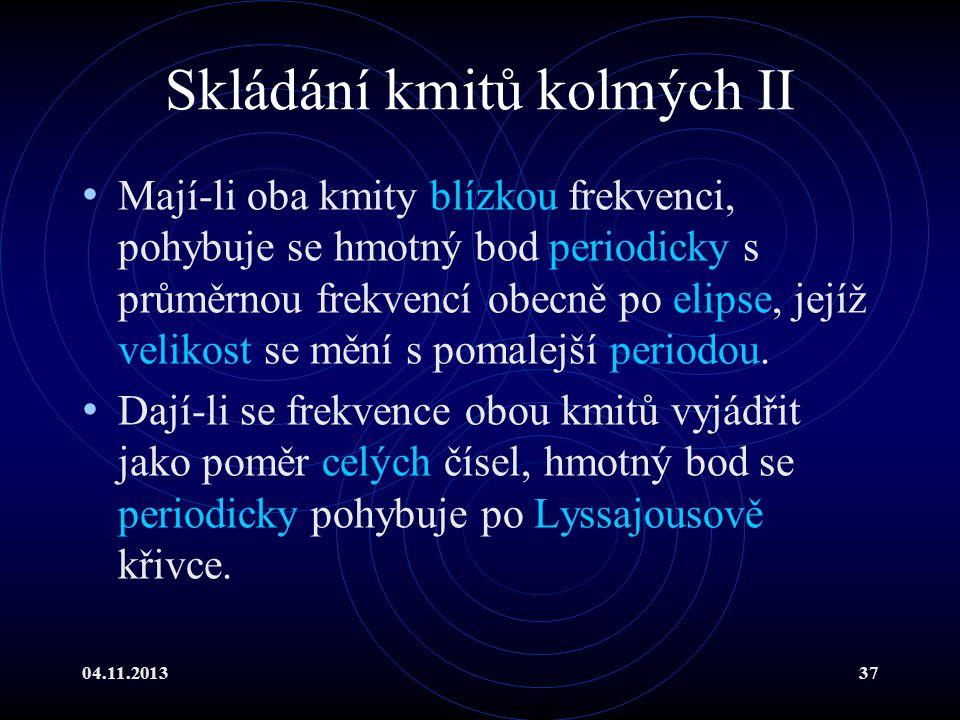 04.11.201337 Skládání kmitů kolmých II Mají-li oba kmity blízkou frekvenci, pohybuje se hmotný bod periodicky s průměrnou frekvencí obecně po elipse,