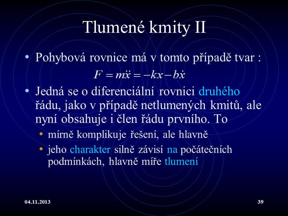 04.11.201339 Tlumené kmity II Pohybová rovnice má v tomto případě tvar : Jedná se o diferenciální rovnici druhého řádu, jako v případě netlumených kmi
