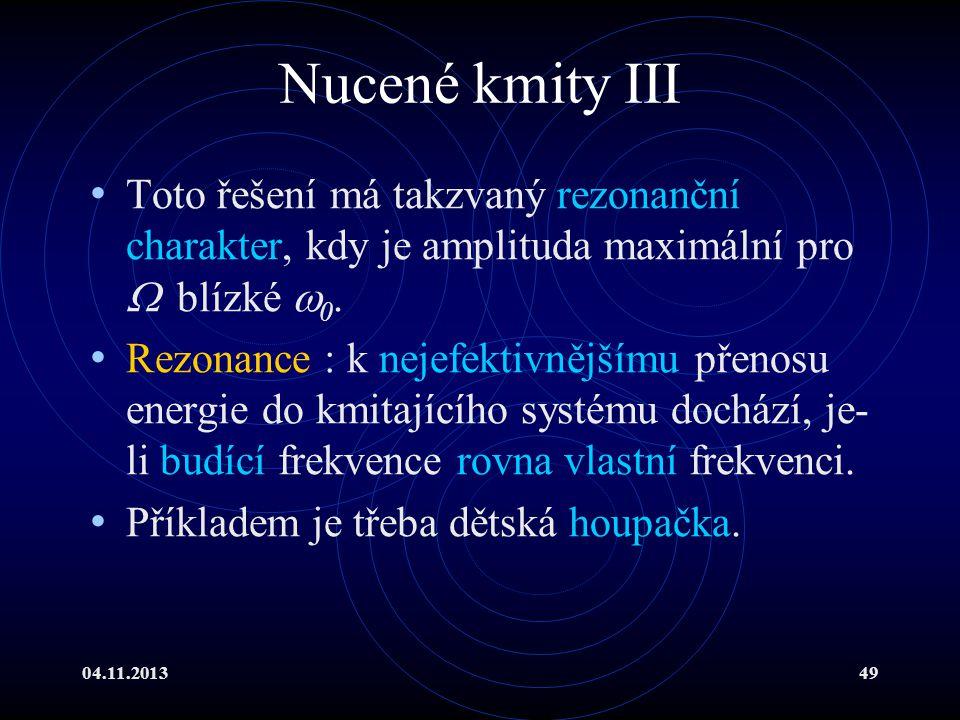 04.11.201349 Nucené kmity III Toto řešení má takzvaný rezonanční charakter, kdy je amplituda maximální pro  blízké  0. Rezonance : k nejefektivnější