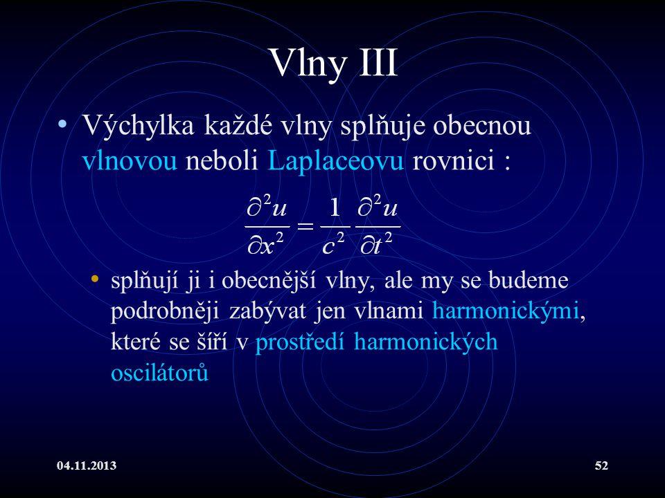 04.11.201352 Vlny III Výchylka každé vlny splňuje obecnou vlnovou neboli Laplaceovu rovnici : splňují ji i obecnější vlny, ale my se budeme podrobněji