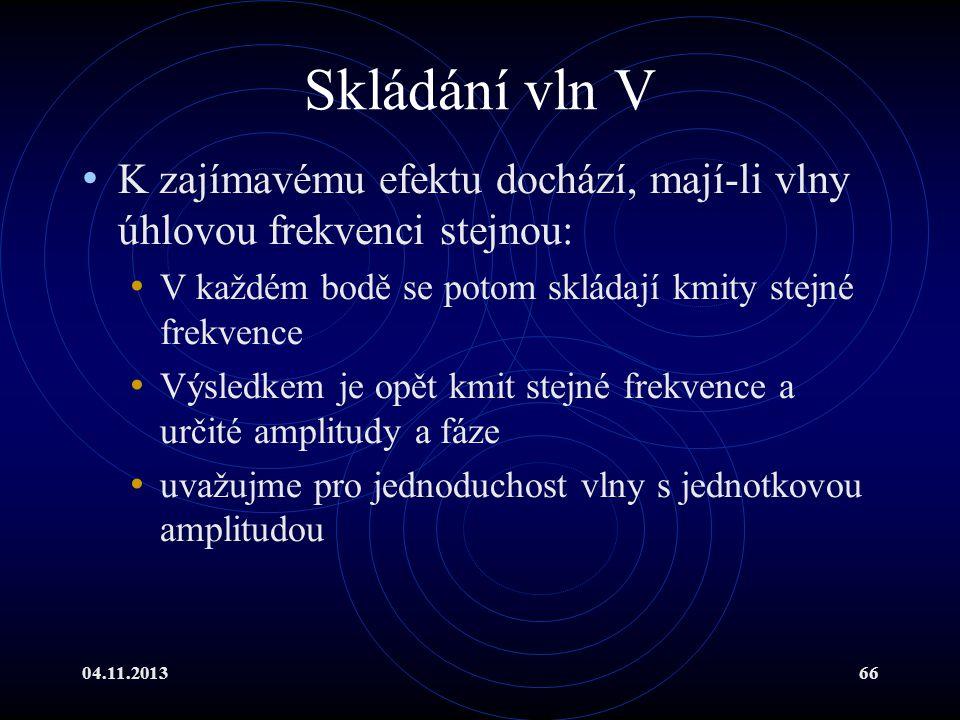 04.11.201366 Skládání vln V K zajímavému efektu dochází, mají-li vlny úhlovou frekvenci stejnou: V každém bodě se potom skládají kmity stejné frekvenc