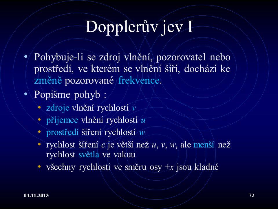 04.11.201372 Dopplerův jev I Pohybuje-li se zdroj vlnění, pozorovatel nebo prostředí, ve kterém se vlnění šíří, dochází ke změně pozorované frekvence.