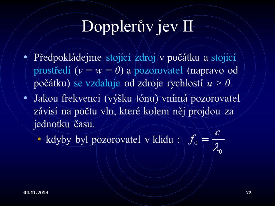 04.11.201373 Dopplerův jev II Předpokládejme stojící zdroj v počátku a stojící prostředí (v = w = 0) a pozorovatel (napravo od počátku) se vzdaluje od