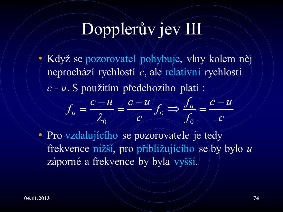 04.11.201374 Dopplerův jev III Když se pozorovatel pohybuje, vlny kolem něj neprochází rychlostí c, ale relativní rychlostí c - u. S použitím předchoz