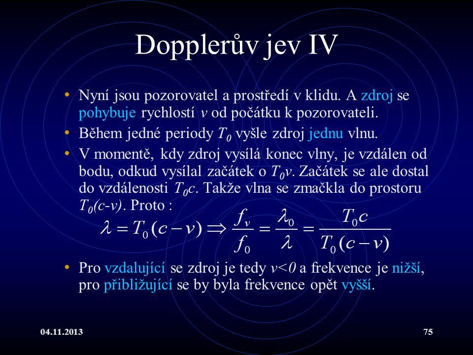 04.11.201375 Dopplerův jev IV Nyní jsou pozorovatel a prostředí v klidu. A zdroj se pohybuje rychlostí v od počátku k pozorovateli. Během jedné period
