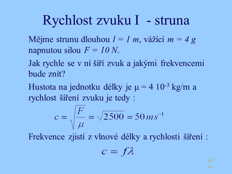 Rychlost zvuku I - struna Mějme strunu dlouhou l = 1 m, vážící m = 4 g napnutou silou F = 10 N. Jak rychle se v ní šíří zvuk a jakými frekvencemi bude