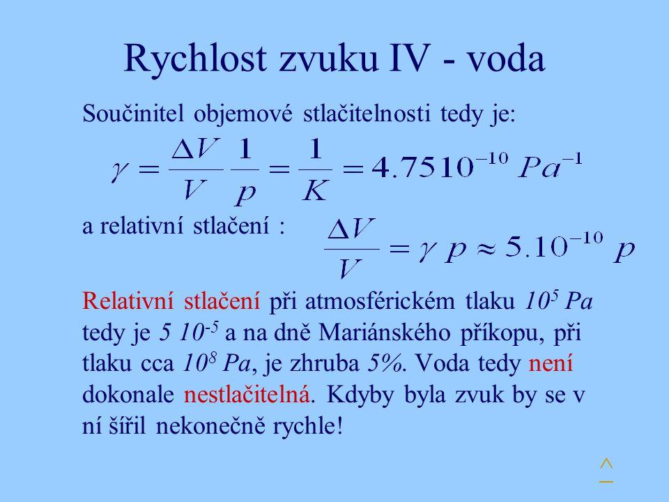 Rychlost zvuku IV - voda Součinitel objemové stlačitelnosti tedy je: a relativní stlačení : Relativní stlačení při atmosférickém tlaku 10 5 Pa tedy je