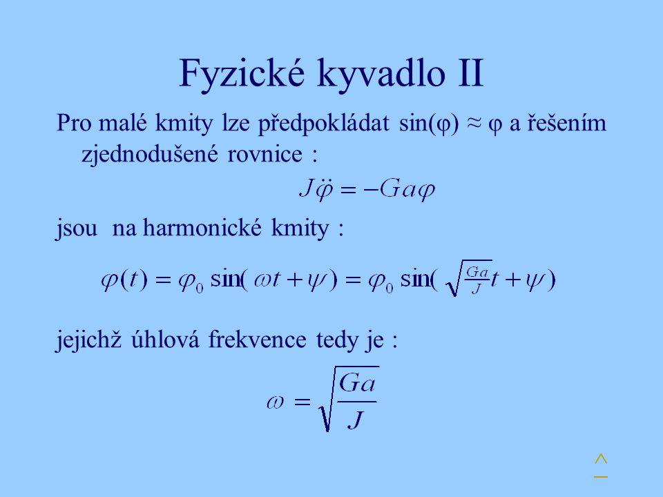 Fyzické kyvadlo II Pro malé kmity lze předpokládat sin(φ) ≈ φ a řešením zjednodušené rovnice : jsou na harmonické kmity : jejichž úhlová frekvence ted