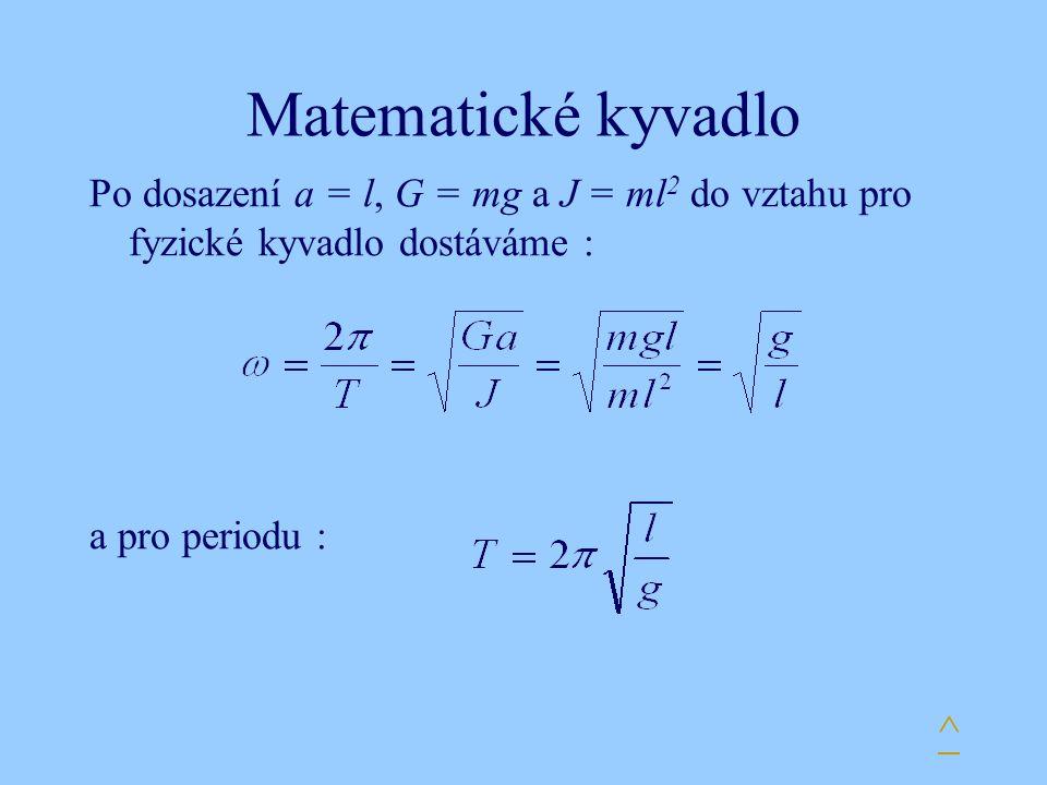 Matematické kyvadlo Po dosazení a = l, G = mg a J = ml 2 do vztahu pro fyzické kyvadlo dostáváme : a pro periodu : ^