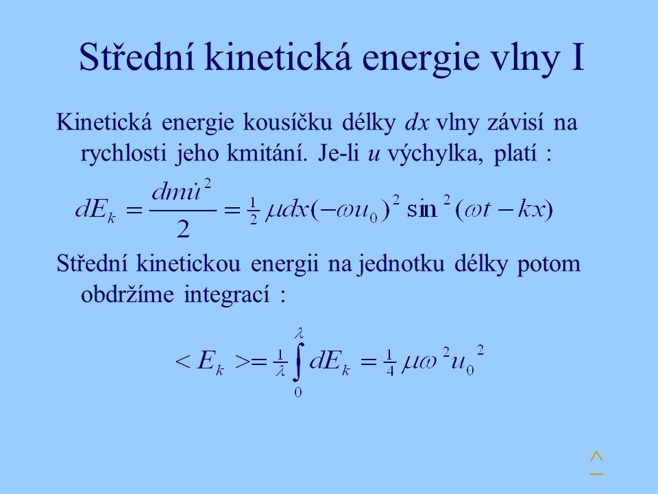 Střední kinetická energie vlny I Kinetická energie kousíčku délky dx vlny závisí na rychlosti jeho kmitání. Je-li u výchylka, platí : Střední kinetick