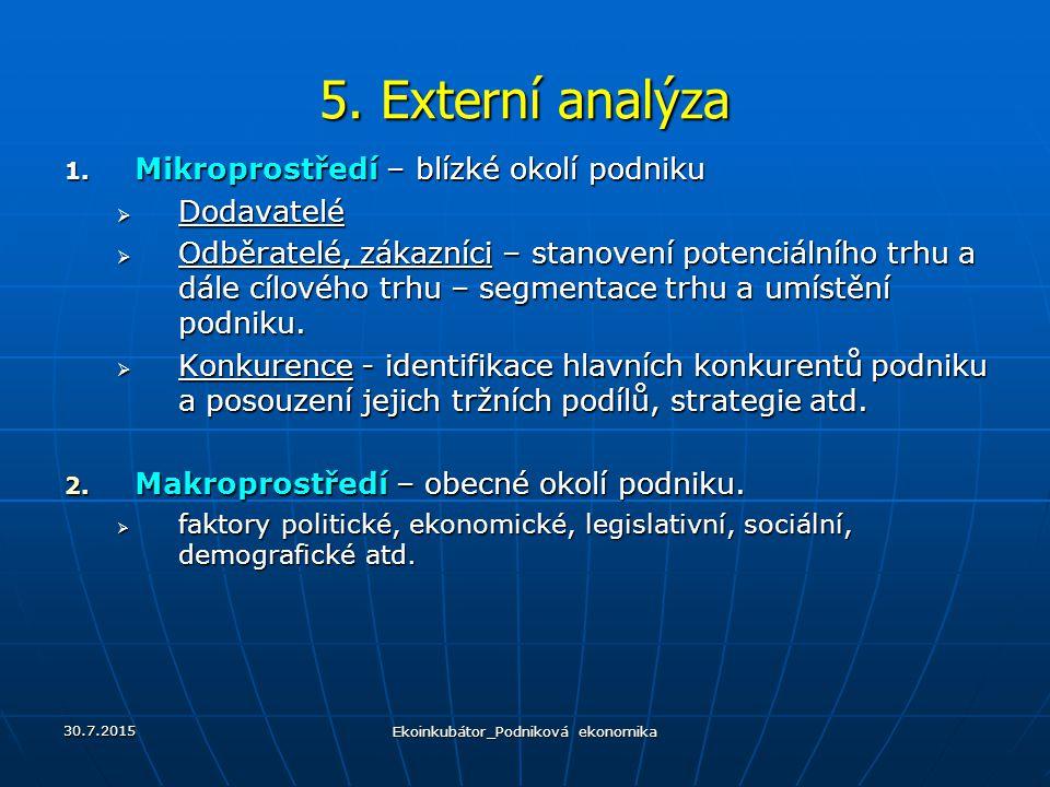 5. Externí analýza 1. Mikroprostředí – blízké okolí podniku  Dodavatelé  Odběratelé, zákazníci – stanovení potenciálního trhu a dále cílového trhu –