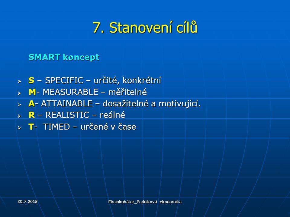 7. Stanovení cílů SMART koncept  S – SPECIFIC – určité, konkrétní  M- MEASURABLE – měřitelné  A- ATTAINABLE – dosažitelné a motivující.  R – REALI