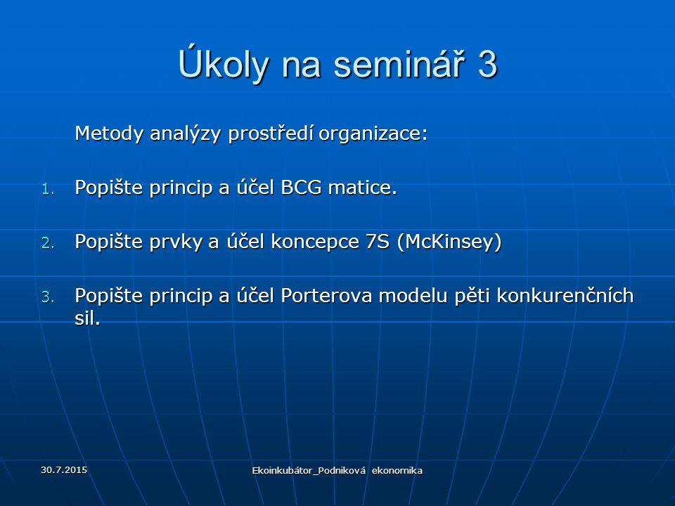 Úkoly na seminář 3 Metody analýzy prostředí organizace: 1. Popište princip a účel BCG matice. 2. Popište prvky a účel koncepce 7S (McKinsey) 3. Popišt