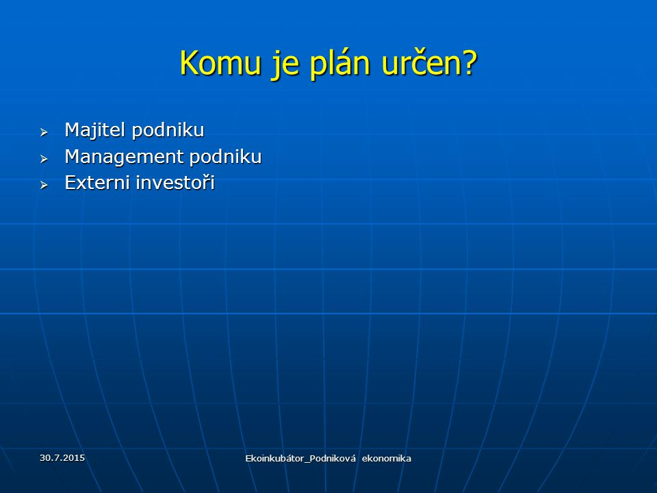 Komu je plán určen?  Majitel podniku  Management podniku  Externi investoři 30.7.2015 Ekoinkubátor_Podniková ekonomika