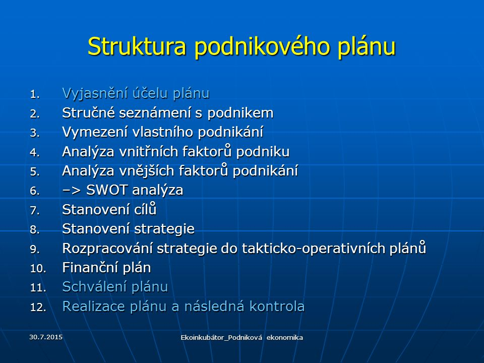 Struktura podnikového plánu 1. Vyjasnění účelu plánu 2. Stručné seznámení s podnikem 3. Vymezení vlastního podnikání 4. Analýza vnitřních faktorů podn