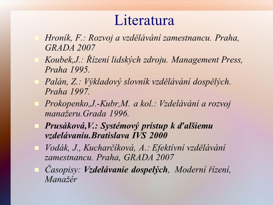 Literatura Hroník, F.: Rozvoj a vzdělávání zamestnancu. Praha, GRADA 2007 Koubek,J.: Řízení lidských zdroju. Management Press, Praha 1995. Palán, Z.:
