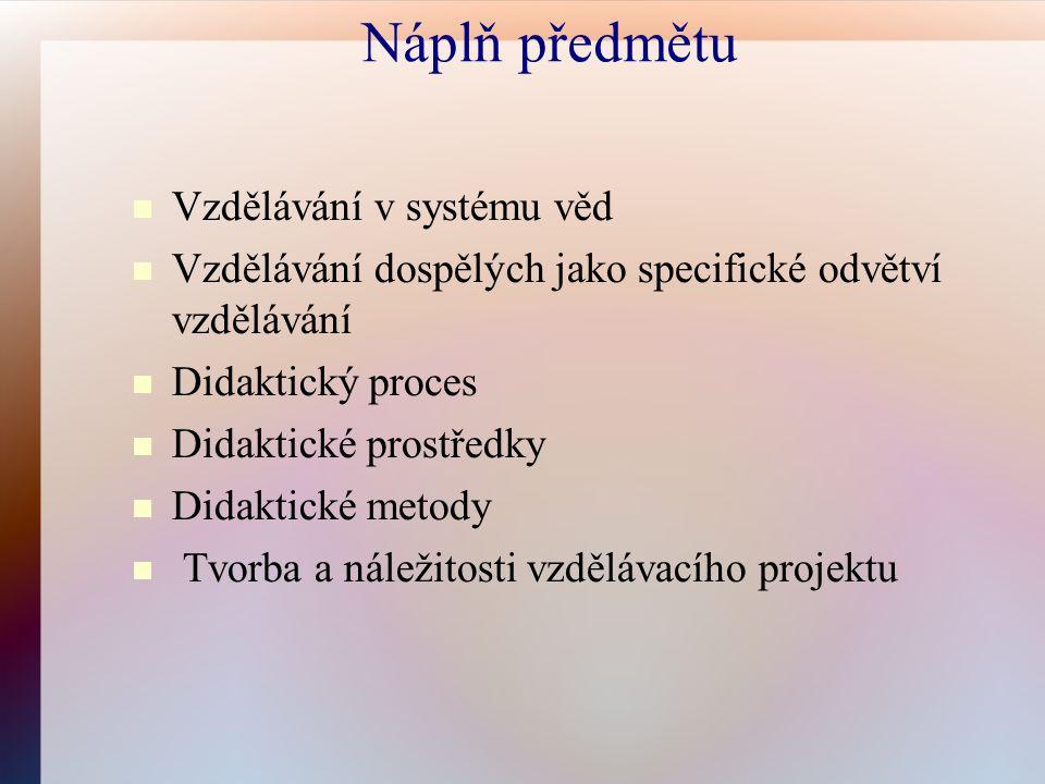 Náplň předmětu Vzdělávání v systému věd Vzdělávání dospělých jako specifické odvětví vzdělávání Didaktický proces Didaktické prostředky Didaktické metody Tvorba a náležitosti vzdělávacího projektu