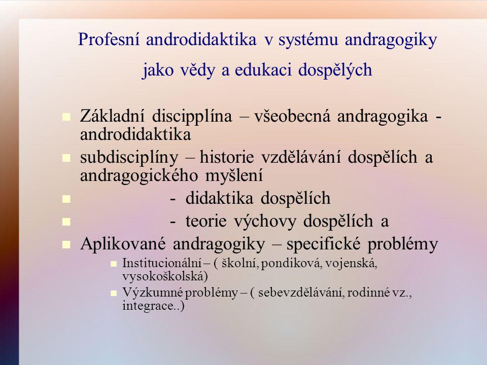 Profesní androdidaktika v systému andragogiky jako vědy a edukaci dospělých Základní discipplína – všeobecná andragogika - androdidaktika subdisciplíny – historie vzdělávání dospělích a andragogického myšlení - didaktika dospělích - teorie výchovy dospělích a Aplikované andragogiky – specifické problémy Institucionální – ( školní, pondiková, vojenská, vysokoškolská) Výzkumné problémy – ( sebevzdělávání, rodinné vz., integrace..)