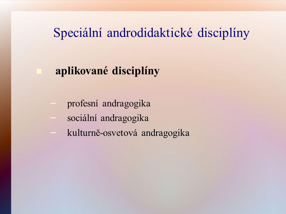 Speciální androdidaktické disciplíny aplikované disciplíny – profesní andragogika – sociální andragogika – kulturně-osvetová andragogika