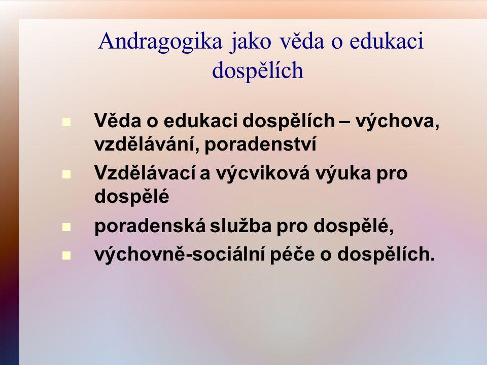 Andragogika jako věda o edukaci dospělích Věda o edukaci dospělích – výchova, vzdělávání, poradenství Vzdělávací a výcviková výuka pro dospělé poradenská služba pro dospělé, výchovně-sociální péče o dospělích.