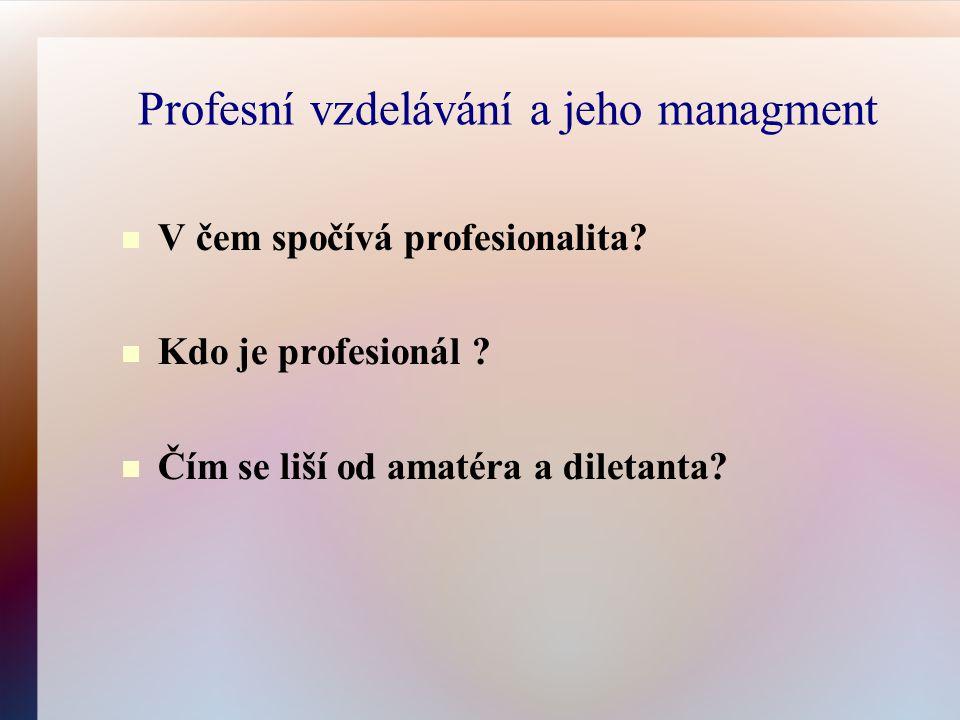 Profesní vzdelávání a jeho managment V čem spočívá profesionalita? Kdo je profesionál ? Čím se liší od amatéra a diletanta?