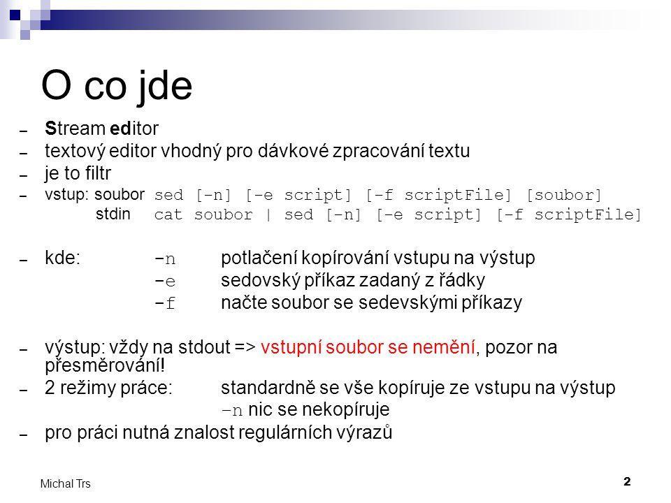 2 Michal Trs O co jde – Stream editor – textový editor vhodný pro dávkové zpracování textu – je to filtr – vstup: soubor sed [-n] [-e script] [-f scriptFile] [soubor] stdin cat soubor | sed [-n] [-e script] [-f scriptFile] – kde: -n potlačení kopírování vstupu na výstup -e sedovský příkaz zadaný z řádky -f načte soubor se sedevskými příkazy – výstup: vždy na stdout => vstupní soubor se nemění, pozor na přesměrování.