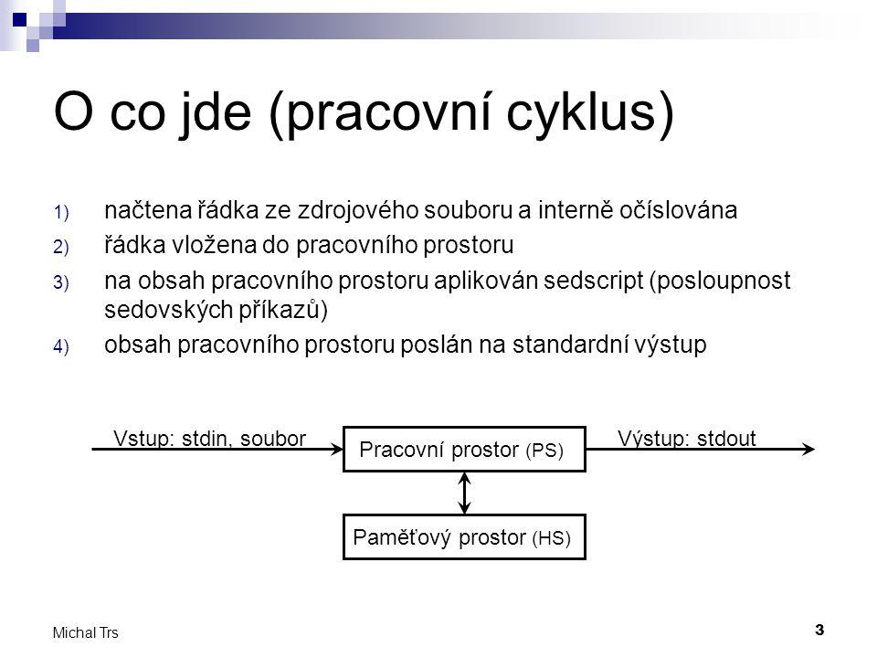3 Michal Trs O co jde (pracovní cyklus) 1) načtena řádka ze zdrojového souboru a interně očíslována 2) řádka vložena do pracovního prostoru 3) na obsah pracovního prostoru aplikován sedscript (posloupnost sedovských příkazů) 4) obsah pracovního prostoru poslán na standardní výstup Pracovní prostor (PS) Paměťový prostor (HS) Vstup: stdin, souborVýstup: stdout
