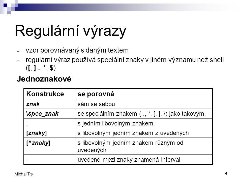 4 Michal Trs Regulární výrazy – vzor porovnávaný s daným textem – regulární výraz používá speciální znaky v jiném významu než shell ([, ],., *, $) Jed