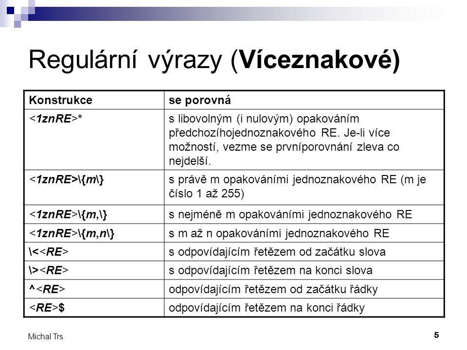5 Michal Trs Regulární výrazy (Víceznakové) Konstrukcese porovná *s libovolným (i nulovým) opakováním předchozíhojednoznakového RE.