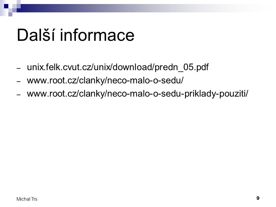 9 Michal Trs Další informace – unix.felk.cvut.cz/unix/download/predn_05.pdf – www.root.cz/clanky/neco-malo-o-sedu/ – www.root.cz/clanky/neco-malo-o-sedu-priklady-pouziti/