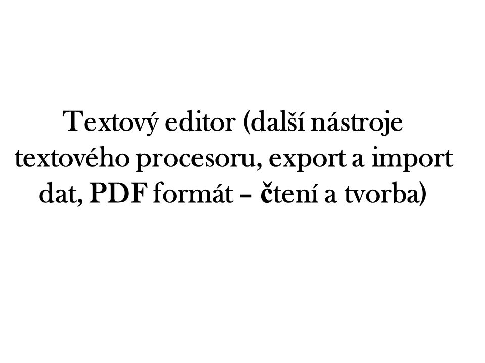 Textový editor (další nástroje textového procesoru, export a import dat, PDF formát – č tení a tvorba)
