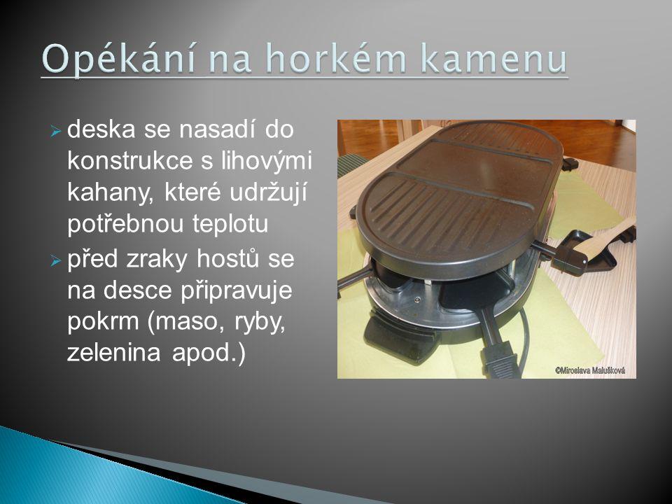  deska se nasadí do konstrukce s lihovými kahany, které udržují potřebnou teplotu  před zraky hostů se na desce připravuje pokrm (maso, ryby, zelenina apod.)