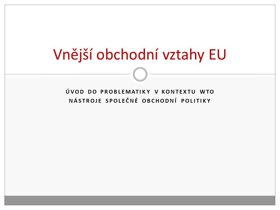ÚVOD DO PROBLEMATIKY V KONTEXTU WTO NÁSTROJE SPOLEČNÉ OBCHODNÍ POLITIKY Vnější obchodní vztahy EU