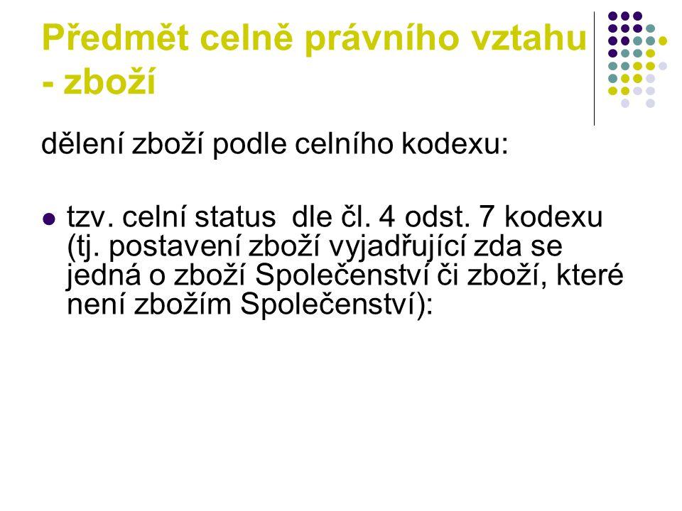 Předmět celně právního vztahu - zboží dělení zboží podle celního kodexu: tzv. celní status dle čl. 4 odst. 7 kodexu (tj. postavení zboží vyjadřující z