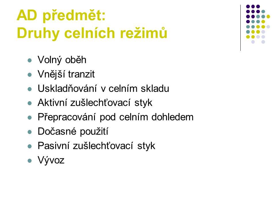 AD předmět: Druhy celních režimů Volný oběh Vnější tranzit Uskladňování v celním skladu Aktivní zušlechťovací styk Přepracování pod celním dohledem Dočasné použití Pasivní zušlechťovací styk Vývoz