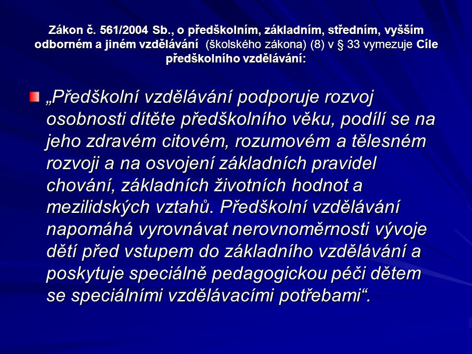Zákon č. 561/2004 Sb., o předškolním, základním, středním, vyšším odborném a jiném vzdělávání (školského zákona) (8) v § 33 vymezuje Cíle předškolního
