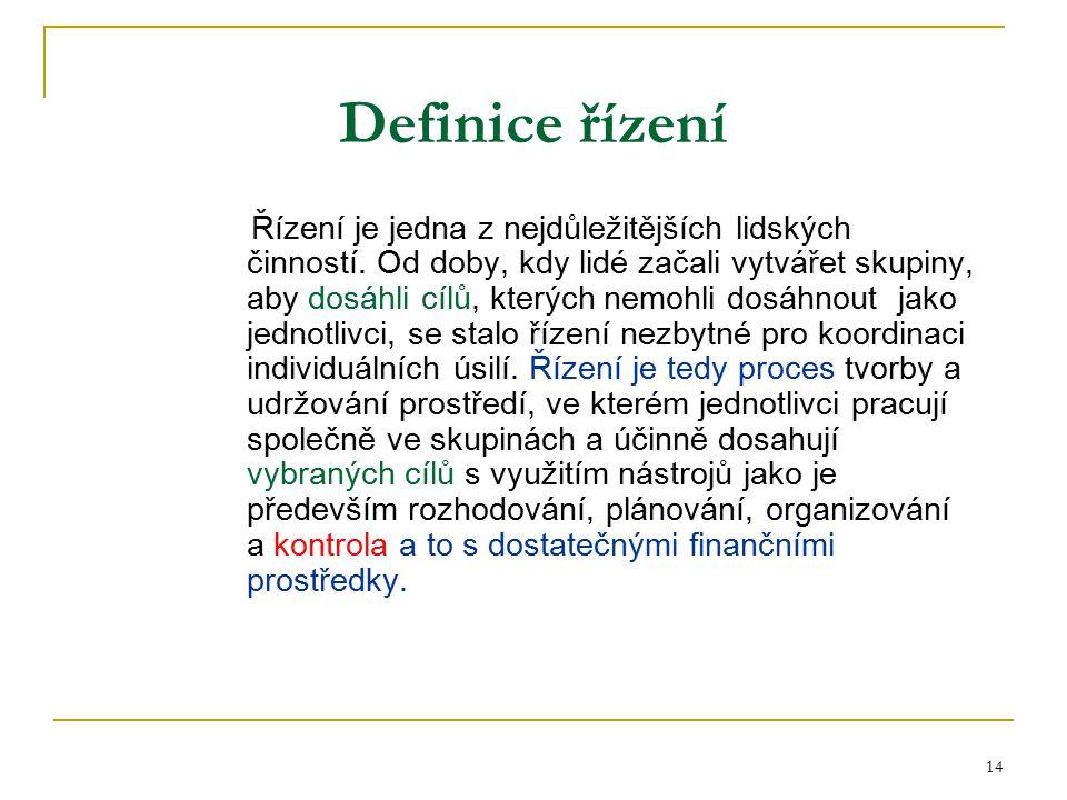 14 Definice řízení Řízení je jedna z nejdůležitějších lidských činností. Od doby, kdy lidé začali vytvářet skupiny, aby dosáhli cílů, kterých nemohli