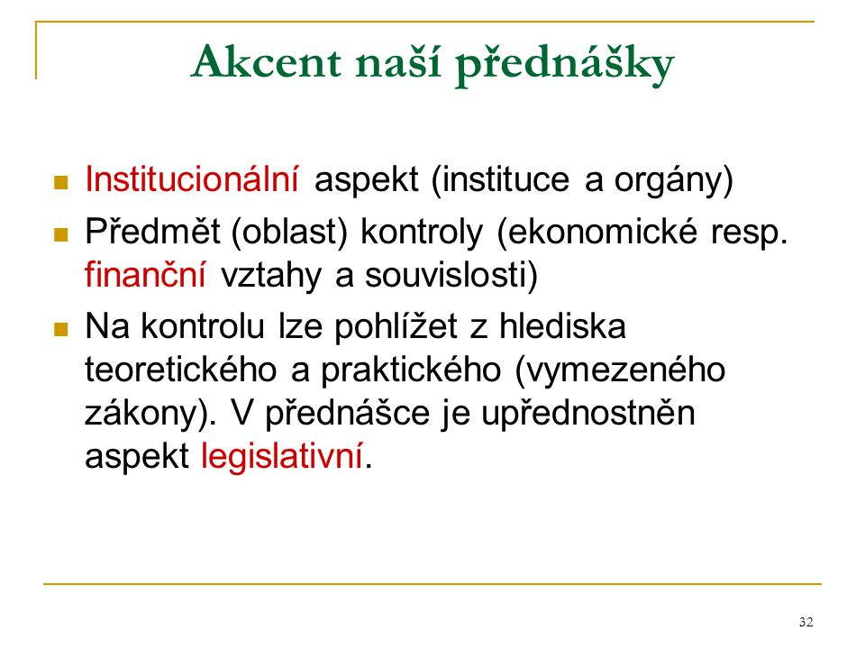 32 Akcent naší přednášky Institucionální aspekt (instituce a orgány) Předmět (oblast) kontroly (ekonomické resp. finanční vztahy a souvislosti) Na kon