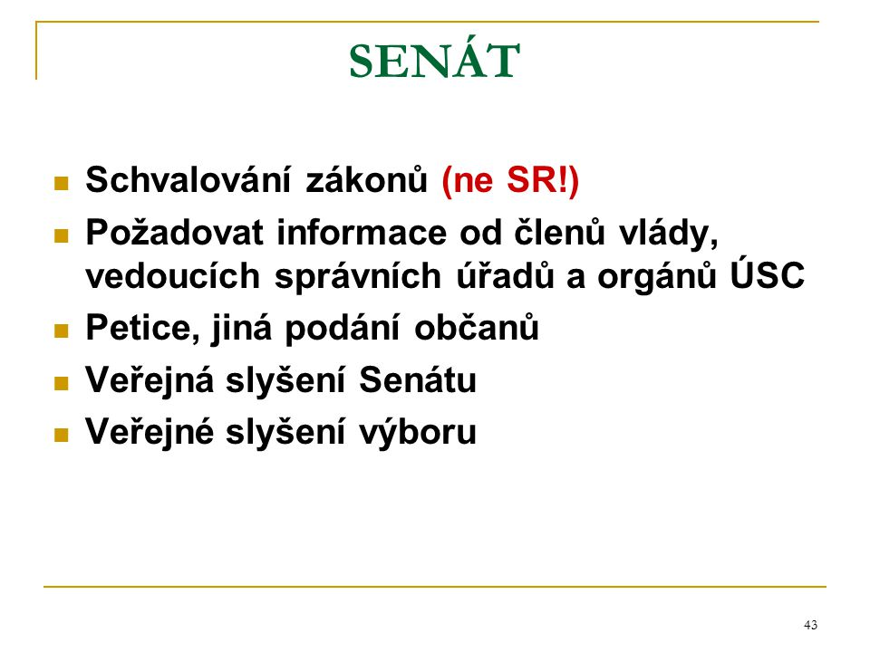 43 SENÁT Schvalování zákonů (ne SR!) Požadovat informace od členů vlády, vedoucích správních úřadů a orgánů ÚSC Petice, jiná podání občanů Veřejná sly