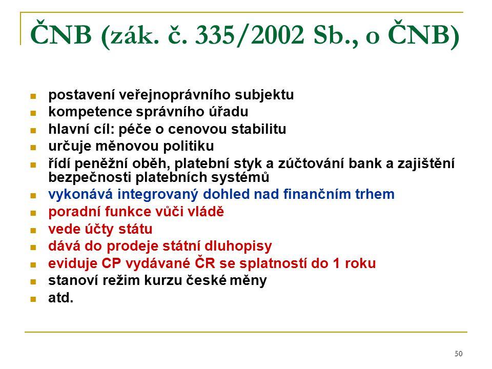 50 ČNB (zák. č. 335/2002 Sb., o ČNB) postavení veřejnoprávního subjektu kompetence správního úřadu hlavní cíl: péče o cenovou stabilitu určuje měnovou