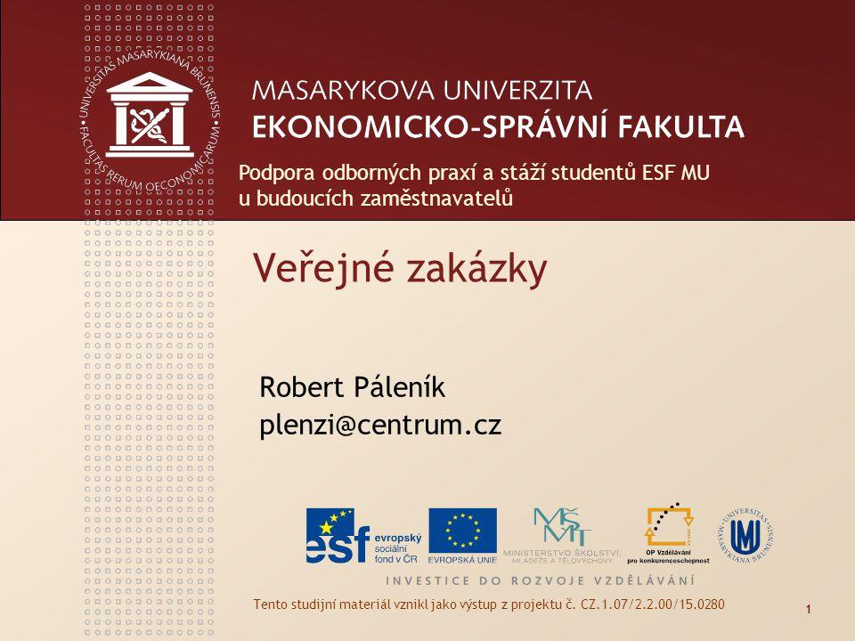 Veřejné zakázky Robert Páleník plenzi@centrum.cz Tento studijní materiál vznikl jako výstup z projektu č. CZ.1.07/2.2.00/15.0280 1 Podpora odborných p