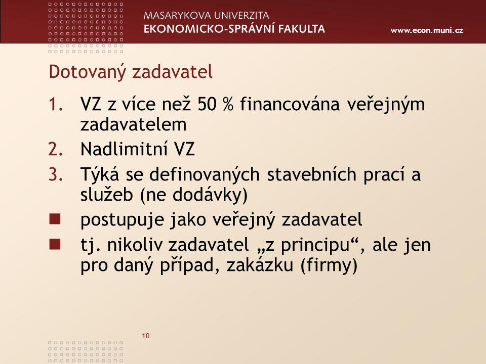 www.econ.muni.cz 10 Dotovaný zadavatel 1.VZ z více než 50 % financována veřejným zadavatelem 2.Nadlimitní VZ 3.Týká se definovaných stavebních prací a služeb (ne dodávky) postupuje jako veřejný zadavatel tj.