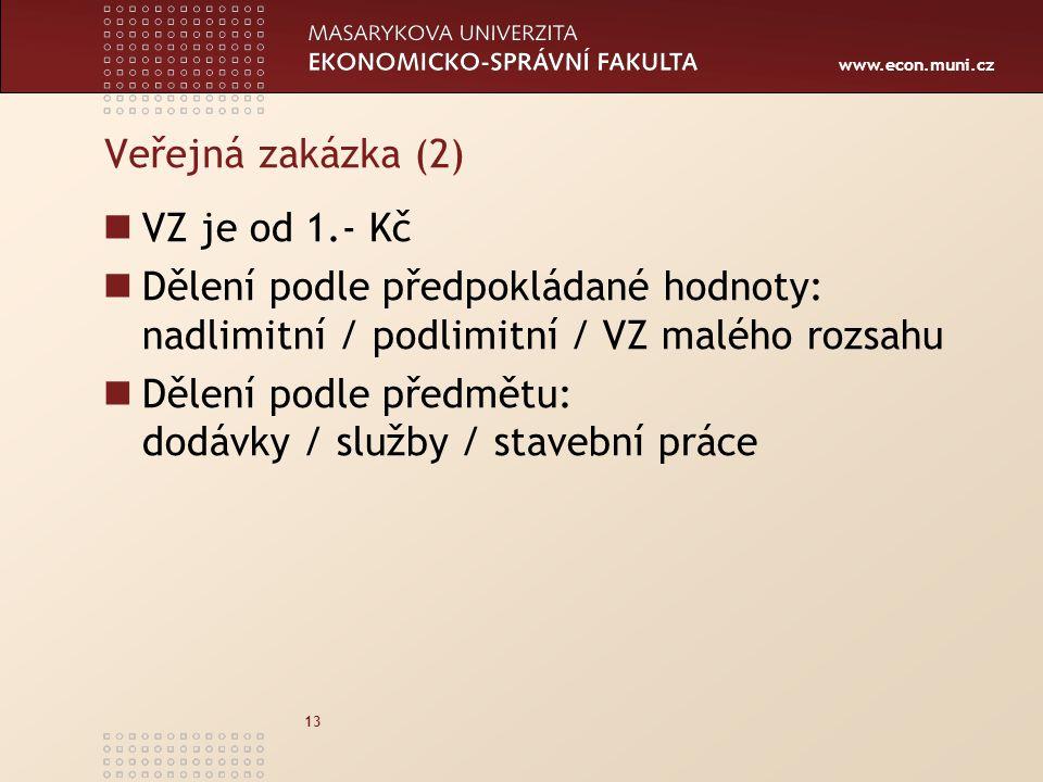 www.econ.muni.cz 13 Veřejná zakázka (2) VZ je od 1.- Kč Dělení podle předpokládané hodnoty: nadlimitní / podlimitní / VZ malého rozsahu Dělení podle p