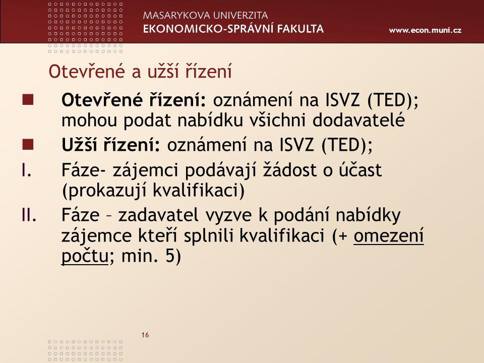 www.econ.muni.cz 16 Otevřené a užší řízení Otevřené řízení: oznámení na ISVZ (TED); mohou podat nabídku všichni dodavatelé Užší řízení: oznámení na ISVZ (TED); I.Fáze- zájemci podávají žádost o účast (prokazují kvalifikaci) II.Fáze – zadavatel vyzve k podání nabídky zájemce kteří splnili kvalifikaci (+ omezení počtu; min.