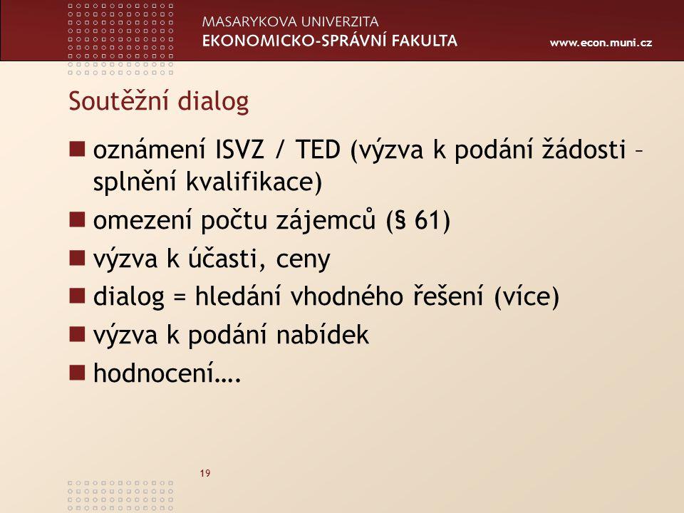 www.econ.muni.cz 19 Soutěžní dialog oznámení ISVZ / TED (výzva k podání žádosti – splnění kvalifikace) omezení počtu zájemců (§ 61) výzva k účasti, ceny dialog = hledání vhodného řešení (více) výzva k podání nabídek hodnocení….