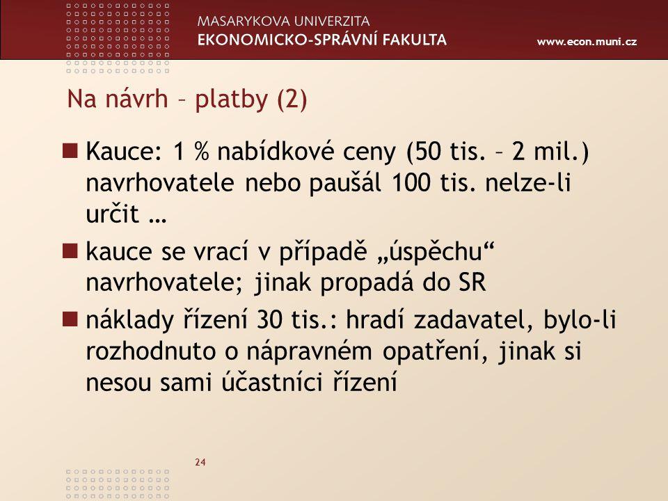 www.econ.muni.cz 24 Na návrh – platby (2) Kauce: 1 % nabídkové ceny (50 tis. – 2 mil.) navrhovatele nebo paušál 100 tis. nelze-li určit … kauce se vra