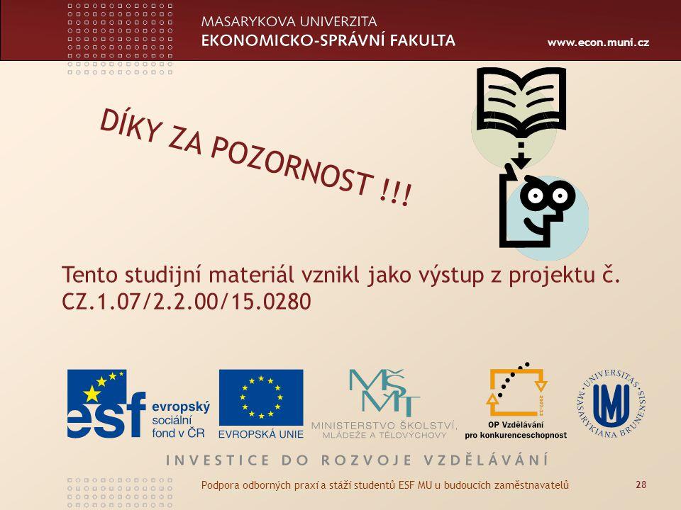 www.econ.muni.cz DÍKY ZA POZORNOST !!! 28 Podpora odborných praxí a stáží studentů ESF MU u budoucích zaměstnavatelů Tento studijní materiál vznikl ja