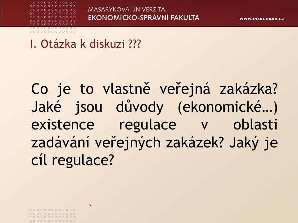 www.econ.muni.cz 3 I. Otázka k diskuzi ??? Co je to vlastně veřejná zakázka? Jaké jsou důvody (ekonomické…) existence regulace v oblasti zadávání veře