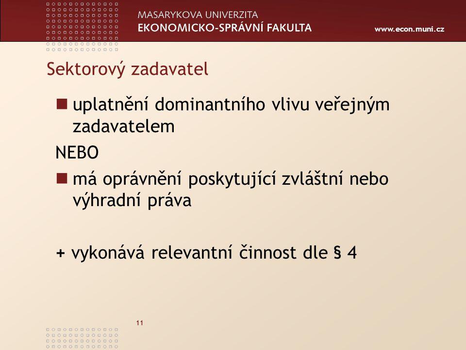 www.econ.muni.cz 11 Sektorový zadavatel uplatnění dominantního vlivu veřejným zadavatelem NEBO má oprávnění poskytující zvláštní nebo výhradní práva + vykonává relevantní činnost dle § 4